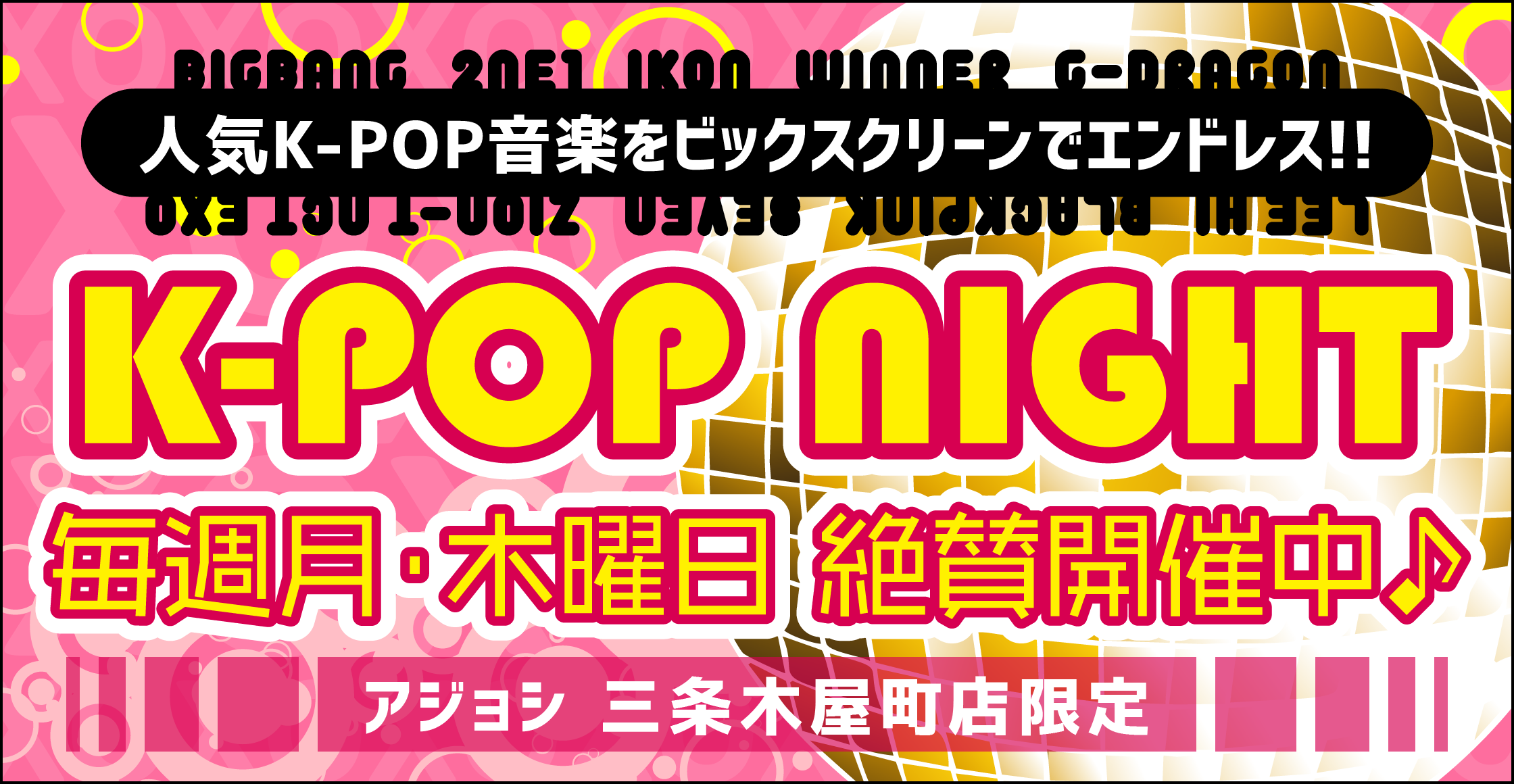 毎週月曜日と木曜日はアジョシでK-POP NIGHT♪ 人気のK-POP音楽をビックスクリーンでエンドレス!【三条木屋町店限定】